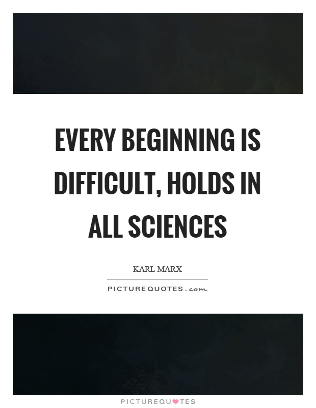 Every beginning is difficult, holds in all sciences ...