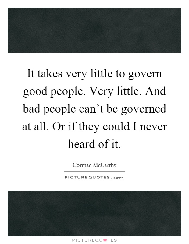 It takes very little to govern good people. Very little. And bad people can't be governed at all. Or if they could I never heard of it Picture Quote #1