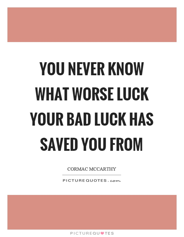 You never know what worse luck your bad luck has saved you from Picture Quote #1