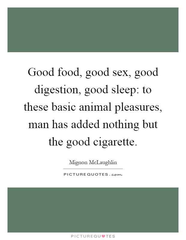 Good food, good sex, good digestion, good sleep: to these basic animal pleasures, man has added nothing but the good cigarette Picture Quote #1