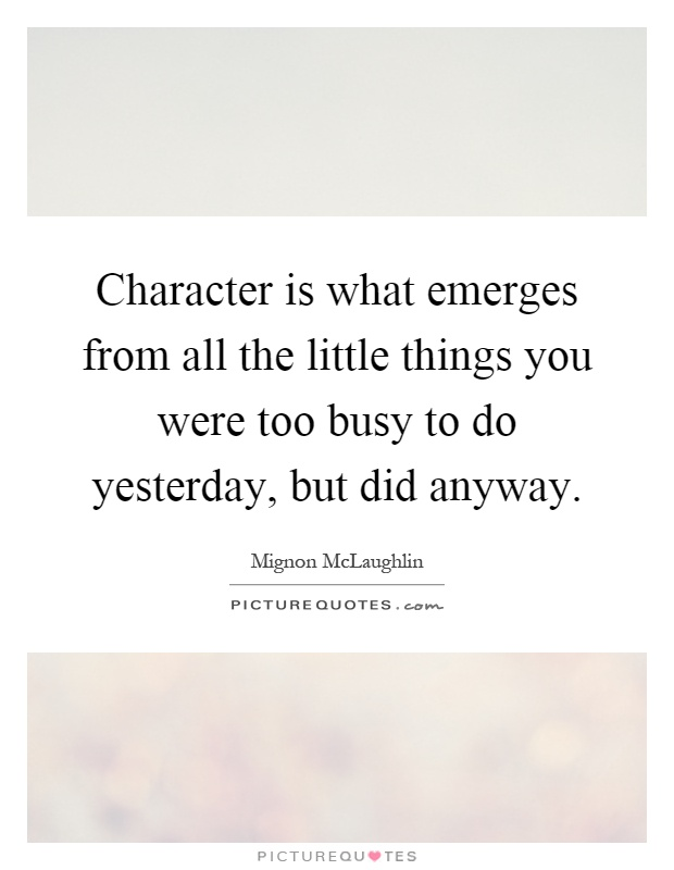Character is what emerges from all the little things you were too busy to do yesterday, but did anyway Picture Quote #1