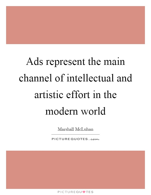Ads represent the main channel of intellectual and artistic effort in the modern world Picture Quote #1