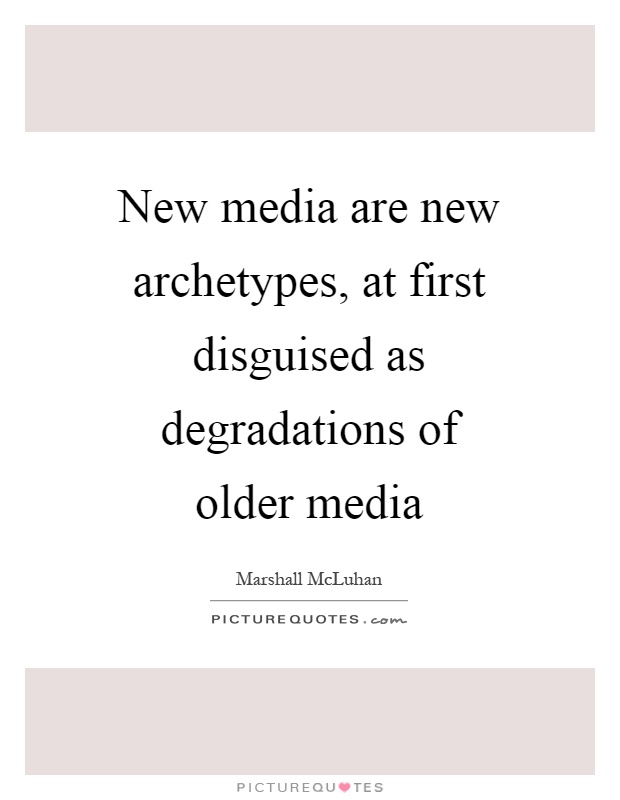 New media are new archetypes, at first disguised as degradations of older media Picture Quote #1