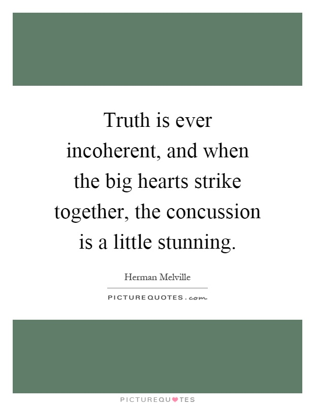 Truth is ever incoherent, and when the big hearts strike together, the concussion is a little stunning Picture Quote #1