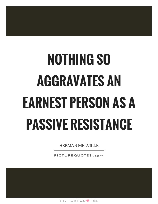 Nothing so aggravates an earnest person as a passive resistance Picture Quote #1