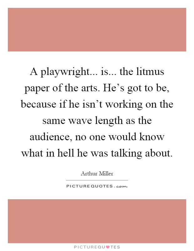 A playwright... is... the litmus paper of the arts. He's got to be, because if he isn't working on the same wave length as the audience, no one would know what in hell he was talking about Picture Quote #1