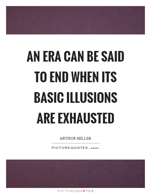 An era can be said to end when its basic illusions are exhausted Picture Quote #1