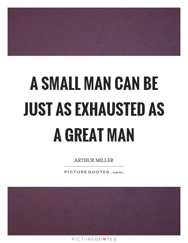A small man can be just as exhausted as a great man Picture Quote #1