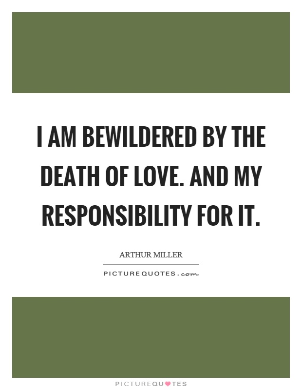 I am bewildered by the death of love. And my responsibility for it Picture Quote #1