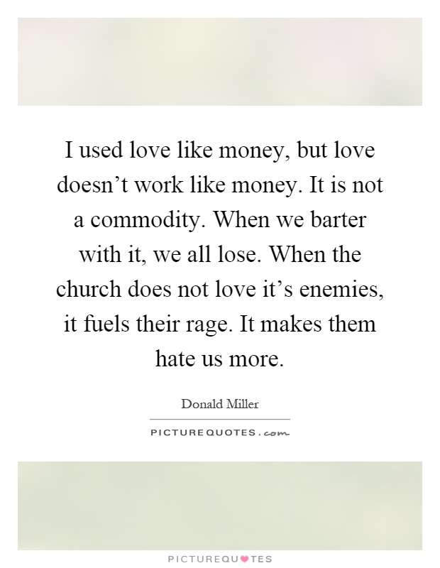 I used love like money, but love doesn't work like money. It is not a commodity. When we barter with it, we all lose. When the church does not love it's enemies, it fuels their rage. It makes them hate us more Picture Quote #1