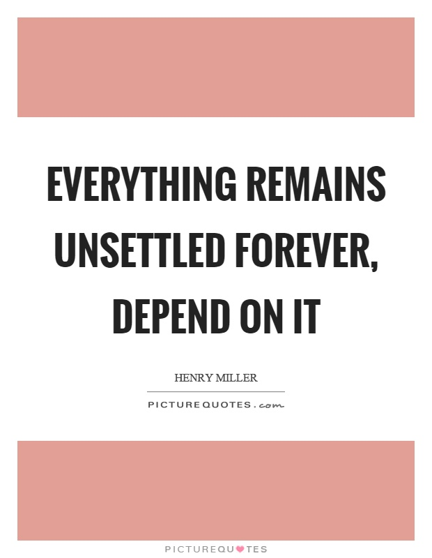 Everything remains unsettled forever, depend on it Picture Quote #1