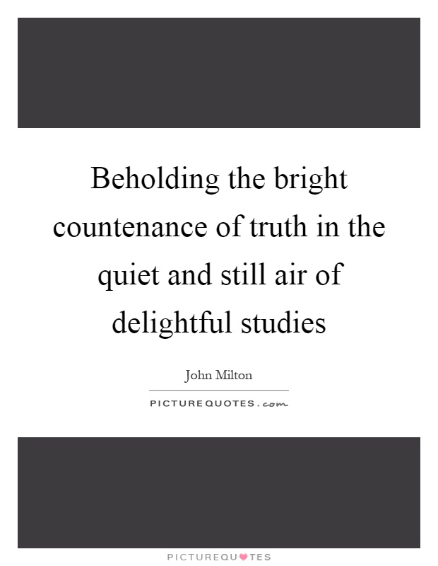 Beholding the bright countenance of truth in the quiet and still air of delightful studies Picture Quote #1