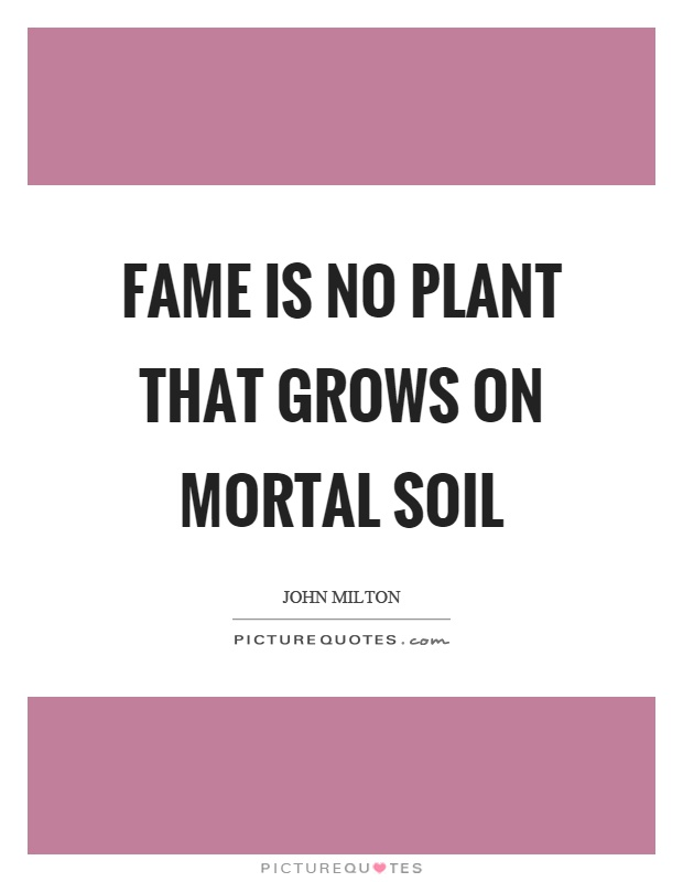 Fame is no plant that grows on mortal soil Picture Quote #1