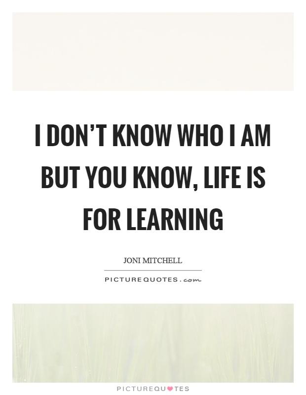 I don't know who I am but you know, life is for learning Picture Quote #1
