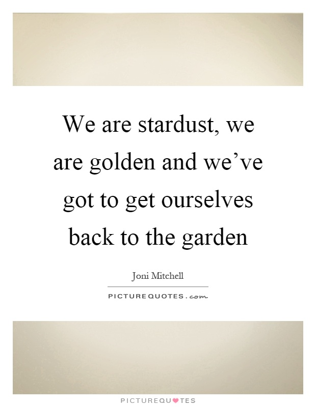 We are stardust, we are golden and we've got to get ourselves back to the garden Picture Quote #1