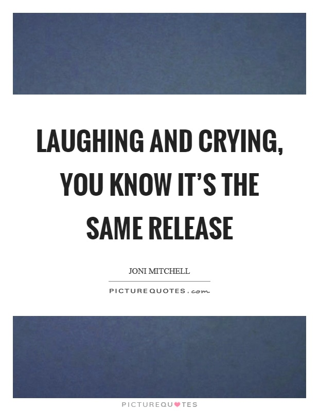 Laughing and crying, you know it's the same release Picture Quote #1