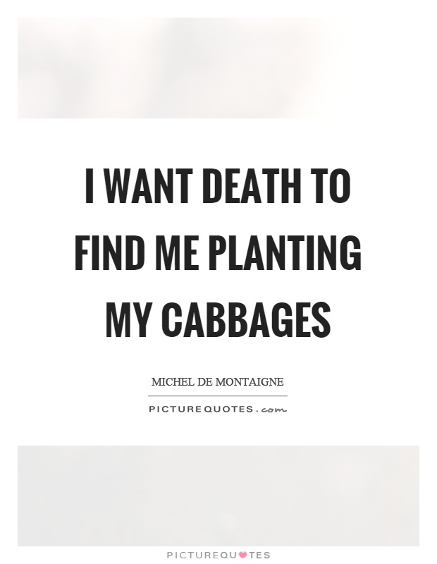 I want death to find me planting my cabbages Picture Quote #1