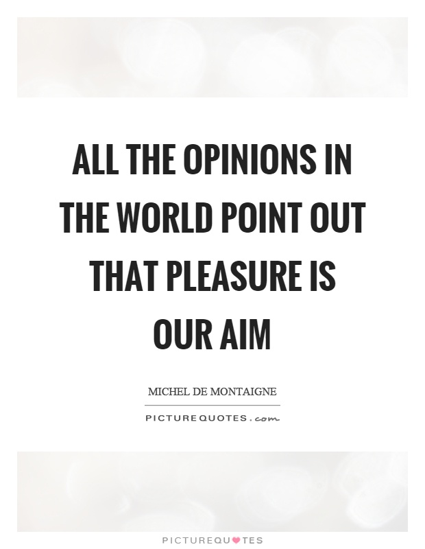 All the opinions in the world point out that pleasure is our aim Picture Quote #1