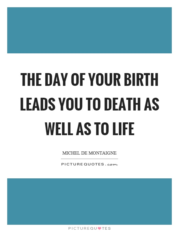 The day of your birth leads you to death as well as to life Picture Quote #1