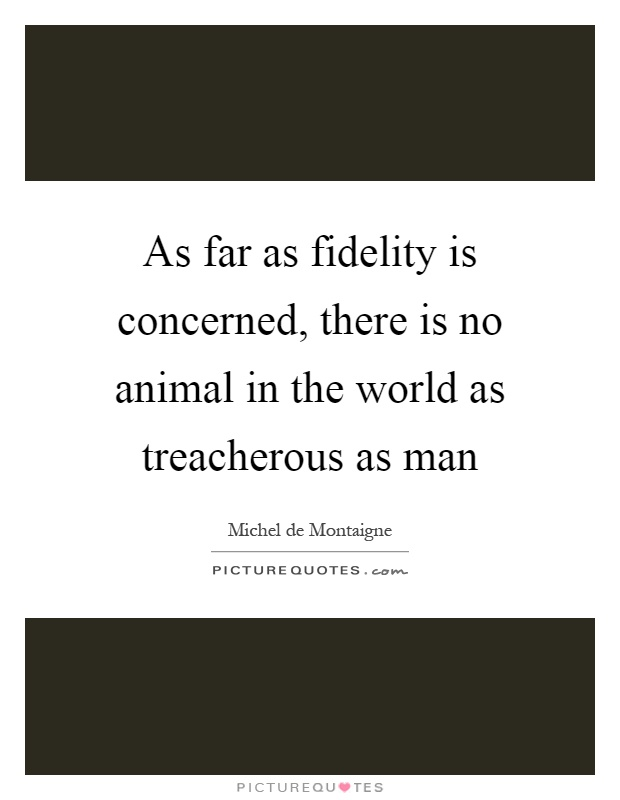 As far as fidelity is concerned, there is no animal in the world as treacherous as man Picture Quote #1