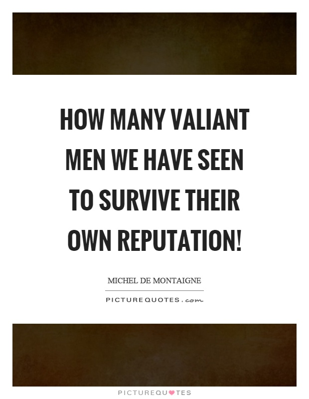 How many valiant men we have seen to survive their own reputation! Picture Quote #1