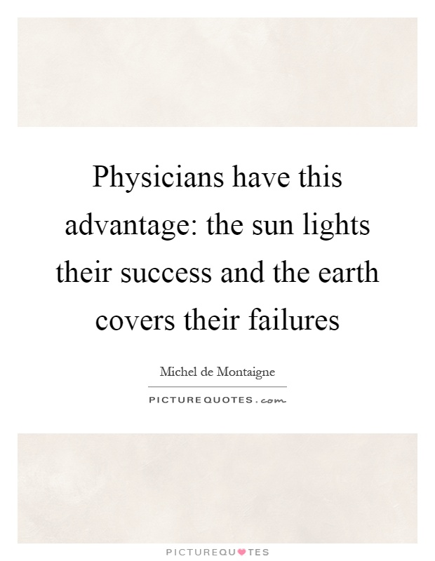 Physicians have this advantage: the sun lights their success and the earth covers their failures Picture Quote #1