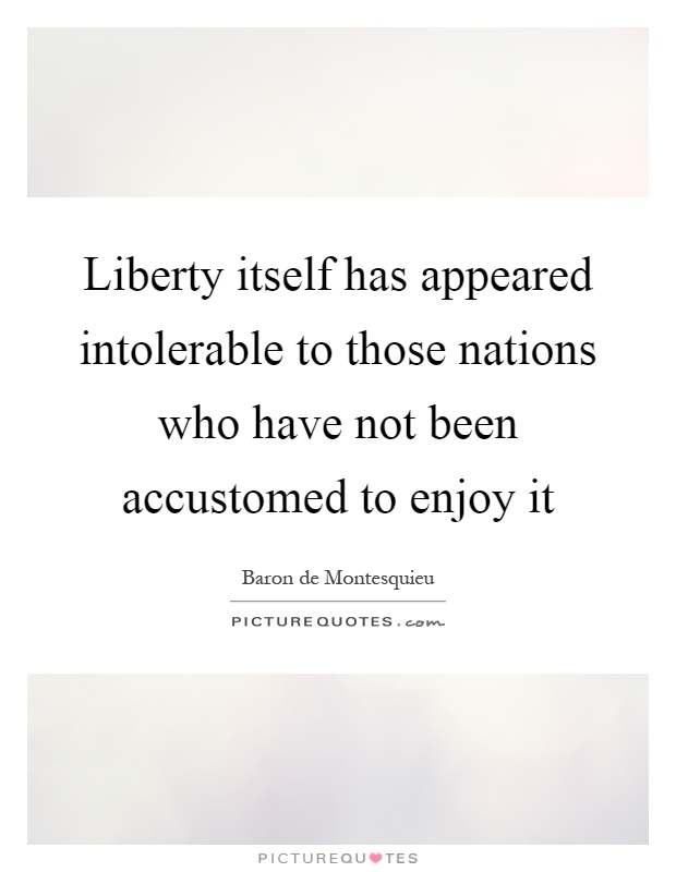 Liberty itself has appeared intolerable to those nations who have not been accustomed to enjoy it Picture Quote #1
