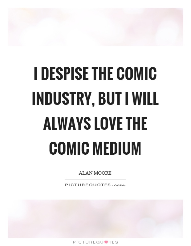 I despise the comic industry, but I will always love the comic medium Picture Quote #1