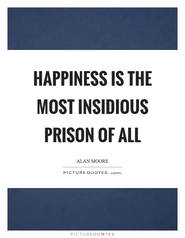Happiness is the most insidious prison of all Picture Quote #1