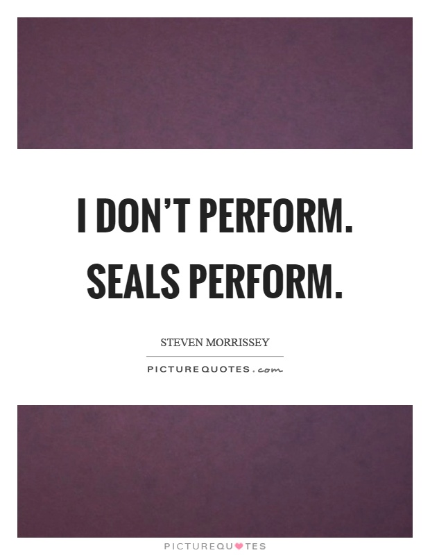 I don't perform. Seals perform Picture Quote #1