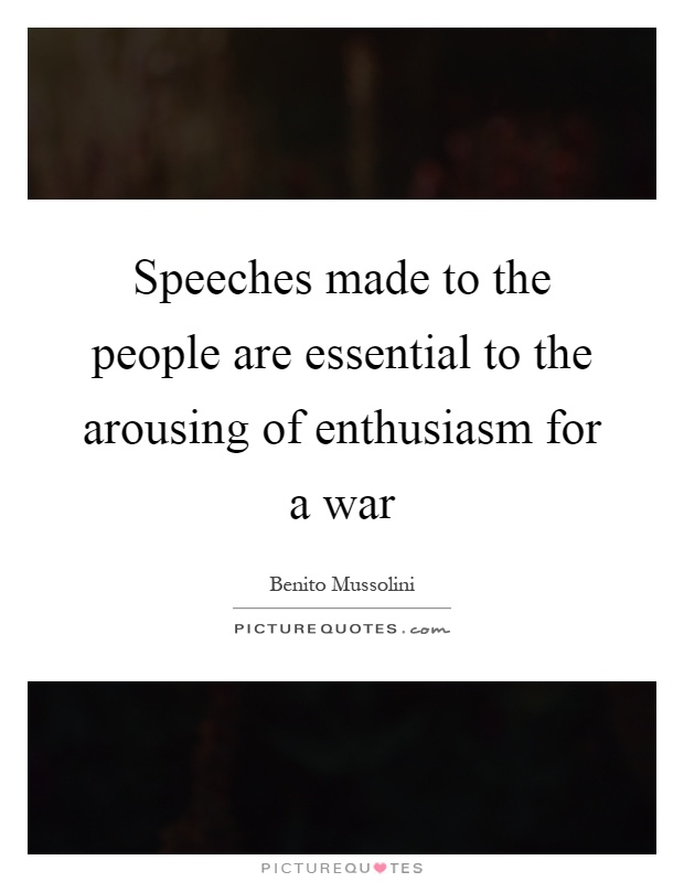 Speeches made to the people are essential to the arousing of enthusiasm for a war Picture Quote #1