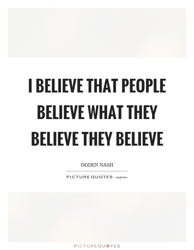 I believe that people believe what they believe they believe Picture Quote #1