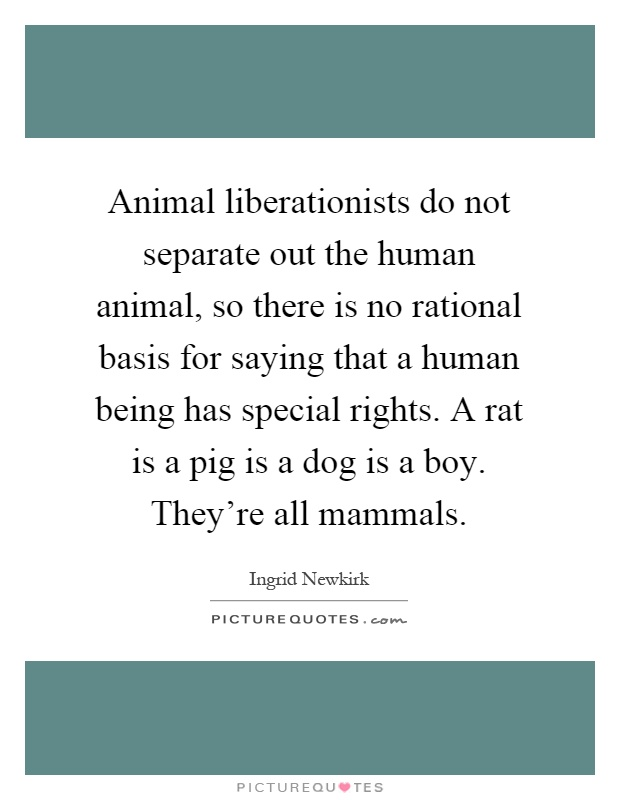 Animal liberationists do not separate out the human animal, so there is no rational basis for saying that a human being has special rights. A rat is a pig is a dog is a boy. They're all mammals Picture Quote #1