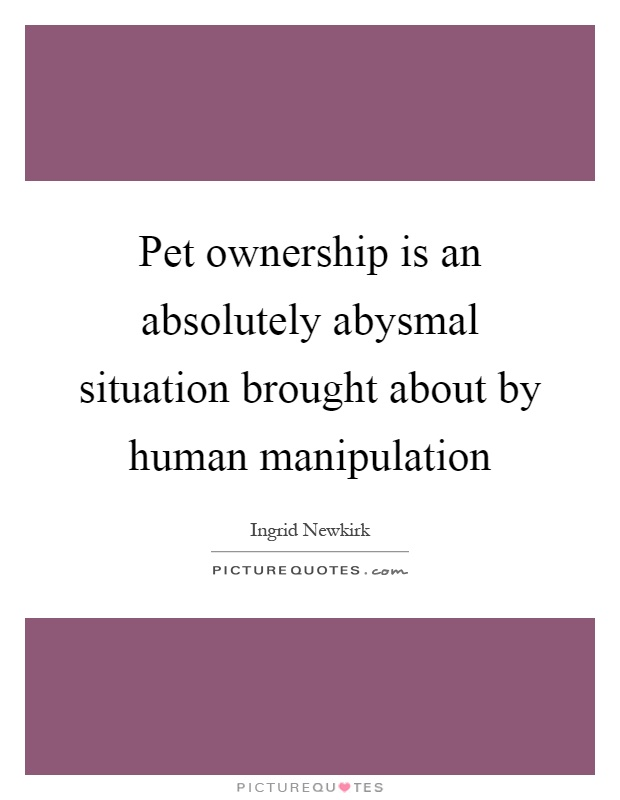 Pet ownership is an absolutely abysmal situation brought about by human manipulation Picture Quote #1