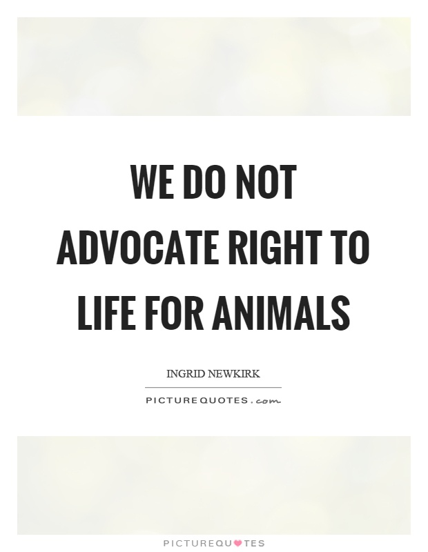We do not advocate right to life for animals Picture Quote #1