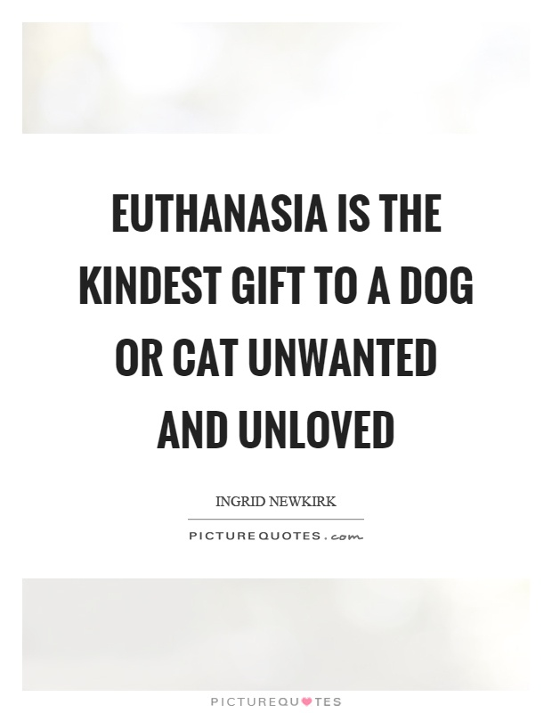Euthanasia is the kindest gift to a dog or cat unwanted and unloved Picture Quote #1