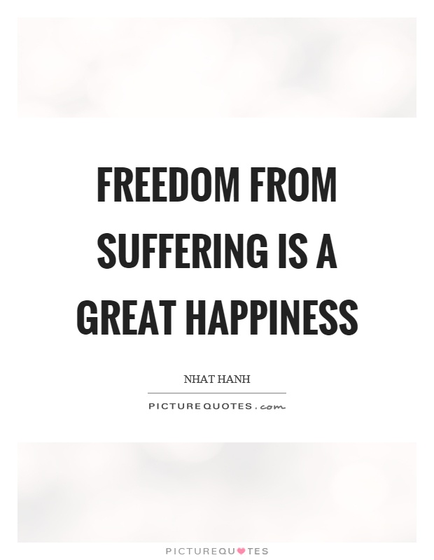 Freedom from suffering is a great happiness Picture Quote #1