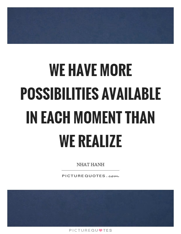 We have more possibilities available in each moment than we realize Picture Quote #1