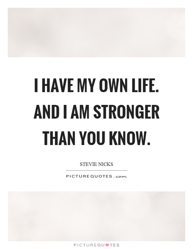 I have my own life. And I am stronger than you know Picture Quote #1