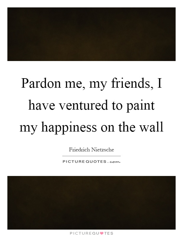 Pardon me, my friends, I have ventured to paint my happiness on the wall Picture Quote #1
