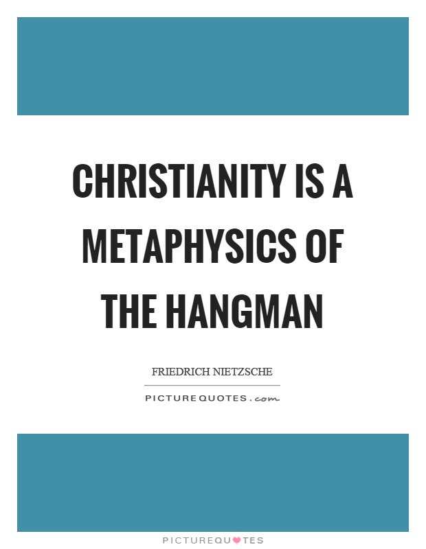 Christianity is a metaphysics of the hangman Picture Quote #1