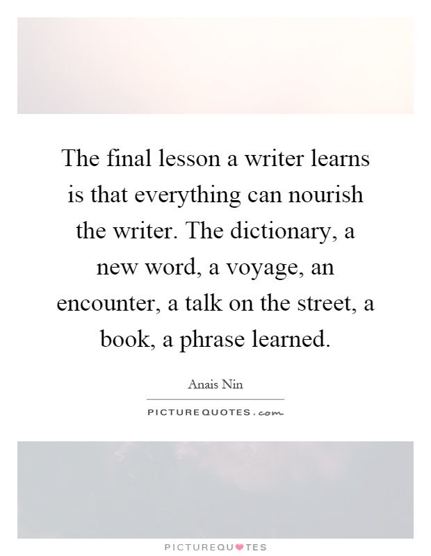 The final lesson a writer learns is that everything can nourish the writer. The dictionary, a new word, a voyage, an encounter, a talk on the street, a book, a phrase learned Picture Quote #1