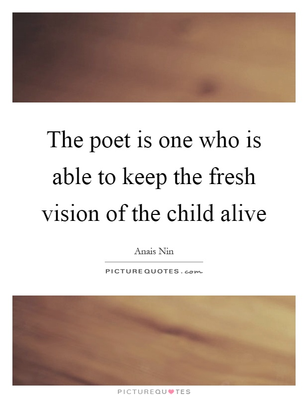 The poet is one who is able to keep the fresh vision of the child alive Picture Quote #1