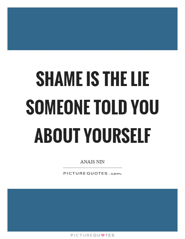 Shame is the lie someone told you about yourself Picture Quote #1