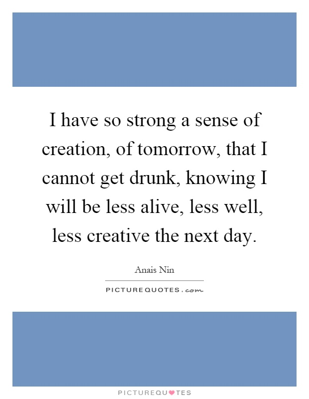 I have so strong a sense of creation, of tomorrow, that I cannot get drunk, knowing I will be less alive, less well, less creative the next day Picture Quote #1