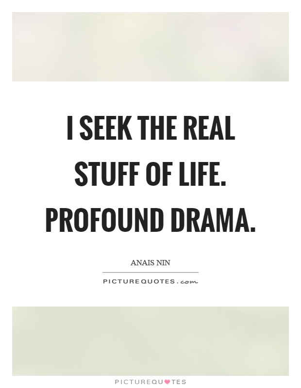 I seek the real stuff of life. Profound drama Picture Quote #1