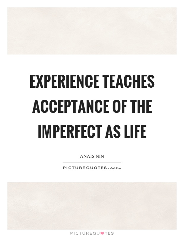 Experience teaches acceptance of the imperfect as life Picture Quote #1
