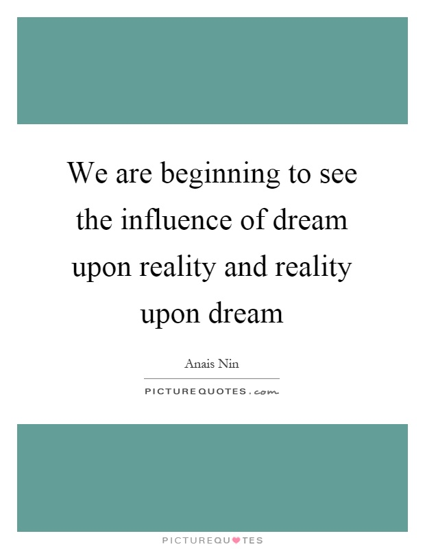 We are beginning to see the influence of dream upon reality and reality upon dream Picture Quote #1