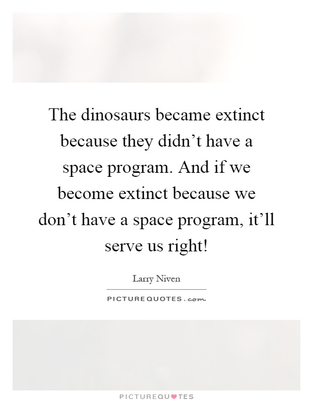 The dinosaurs became extinct because they didn't have a space program. And if we become extinct because we don't have a space program, it'll serve us right! Picture Quote #1