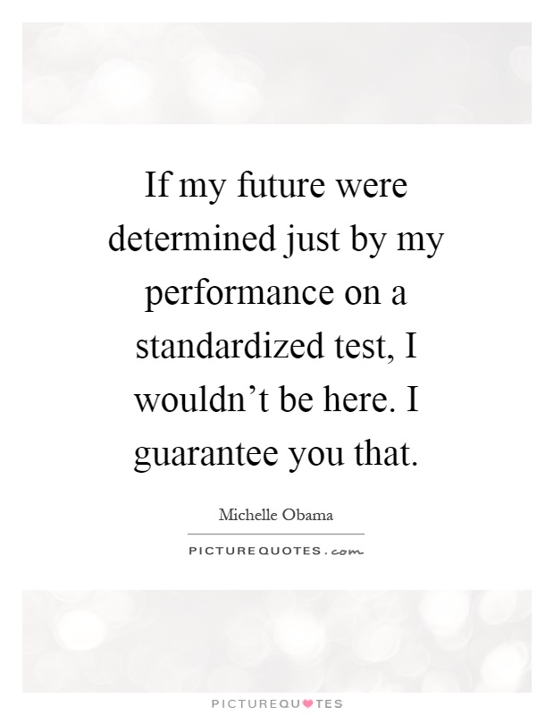 If my future were determined just by my performance on a standardized test, I wouldn't be here. I guarantee you that Picture Quote #1